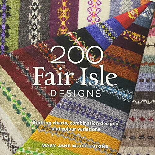 Mucklestone, M: 200 Fair Isle Designs: Knitting Charts, Combination Designs, and Colour Variations