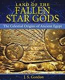 Land of the Fallen Star Gods: The Celestial Origins of Ancient Egypt - J. S. Gordon