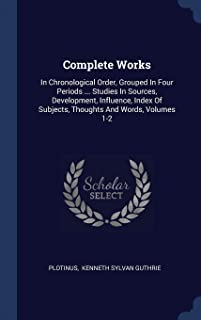 Complete Works: In Chronological Order, Grouped in Four Periods ... Studies in Sources, Development, Influence, Index of S...