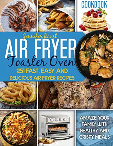 Air Fryer Toaster Oven Cookbook: 251 Fast, Easy And Delicious Air Fryer Recipes. Amaze Your Family With Healthy And Crispy Meals