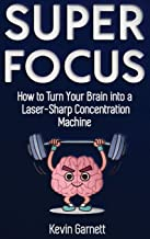 Super Focus: How to Turn Your Brain into a Laser-Sharp Concentration Machine