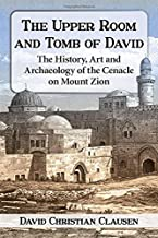 The Upper Room and Tomb of David: The History, Art and Archaeology of the Cenacle on Mount Zion