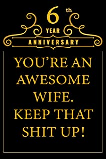 6th Year Anniversary You're An Awesome Wife Keep That Shit Up: Cute 6th Anniversary Card / Journal / Notebook / Diary Funny Gag Gift Idea Way Better Then A Card (6x9 - 110 Blank Lined Pages)