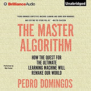 The Master Algorithm     How the Quest for the Ultimate Learning Machine Will Remake Our World              Written by:                                                                                                                                 Pedro Domingos                               Narrated by:                                                                                                                                 Mel Foster                      Length: 13 hrs and 3 mins     22 ratings     Overall 4.4