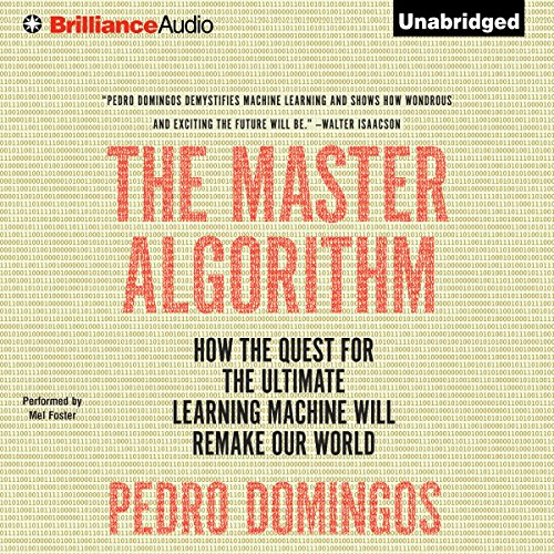 The Master Algorithm     How the Quest for the Ultimate Learning Machine Will Remake Our World              Written by:                                                                                                                                 Pedro Domingos                               Narrated by:                                                                                                                                 Mel Foster                      Length: 13 hrs and 3 mins     17 ratings     Overall 4.3