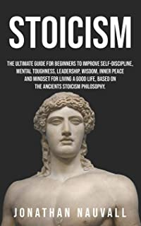 Stoicism: The ultimate guide for beginners to improve self-discipline, mental toughness, leadership, wisdom, resilience, i...