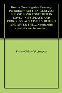 How to Grow Nigeria's Economy Productively Part 11 (NIGERIANS: PLEASE BOND TOGETHER IN LOVE, UNITY, PEACE AND PROGRESS, ACT CIVILLY DURING AND AFTER THE ... creativity and innovation) (English Edition)