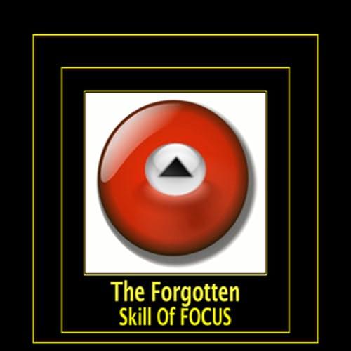 The Forgotten Skill Of Focus