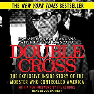 Double Cross     The Explosive Inside Story of the Mobster Who Controlled America              By:                                                                                                                                 Sam Giancana,                                                                                        Chuck Giancana,                                                                                        Tim Newark - foreword,                   and others                          Narrated by:                                                                                                                                 Joe Barrett                      Length: 13 hrs and 42 mins     36 ratings     Overall 4.6