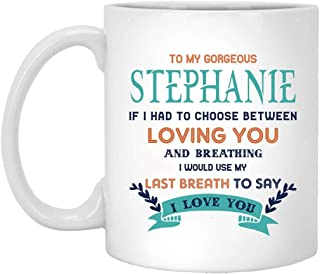 Happy Christmas Gift For Wife From Husband Coffee Mug 11oz - To My Gorgeous Stephanie If I Had Choose Between Loving You And Breathing I Would Use My Last Breath To Say I Love You
