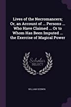 Lives of the Necromancers; Or, an Account of ... Persons ... Who Have Claimed ... or to Whom Has Been Imputed ... the Exercise of Magical Power
