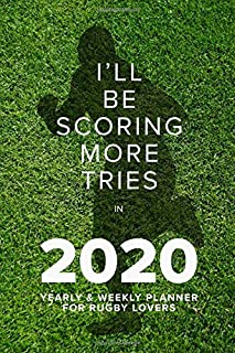 I'll Be Scoring More Tries In 2020 - Yearly And Weekly Planner: Week To A Page Gift Organiser & Diary