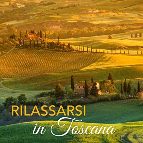 Rilassarsi in Toscana – Musica Rilassante con Suoni della Natura per Vacanze in Toscana, Sottofondo Musicale per Agriturismi e Centri Benessere