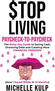 Stop Living Paycheck-to-Paycheck: The Rainy Day Guide to Saving Cash, Drowning Debt and Creating More Financial Freedom (H...