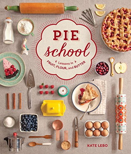 Pie School: Lessons in Fruit, Flour, and Butter by Kate Lebo