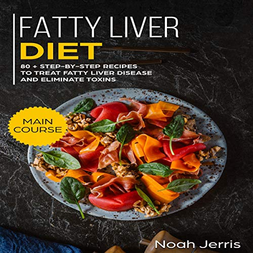 Fatty Liver Diet: 80+ Step-By-Step Recipes to Treat Fatty Liver Disease and Eliminate Toxins Audiobook By Noah Jerris cover art