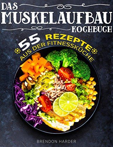 Das Muskelaufbau Kochbuch: 55 köstliche Rezepte aus der Fitnessküche