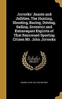 Jorrocks' Jaunts and Jollities. the Hunting, Shooting, Racing, Driving, Sailing, Eccentric and Extravagant Exploits of Tha...