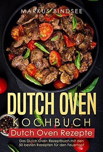Dutch Oven Kochbuch Dutch Oven Rezepte - Das Dutch Oven Rezeptbuch mit den 50 besten Rezepten für den Feuertopf