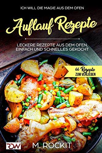 AUFLAUF REZEPTE, Leckere Rezepte aus dem Ofen, einfach und schnelles gekocht.: Ich Will - DIE MAGIE AUS DEM OFEN - 66 Rezepte zum Verlieben