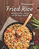 Phenomenal Fried Rice: Amazing Fried Rice Recipes with the Simple Methods
