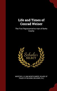 Life and Times of Conrad Weiser: The First Representative man of Berks County