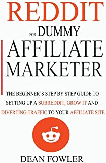 Reddit For Dummy Affiliate Marketer: The Beginner's Step By Step Guide To Setting Up A Subreddit, Grow It And Diverting Tr...
