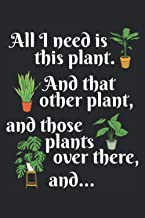 """All I Need Is This Plant. And That Other Plant, And Those Plants Over There, And...: Notebook or Journal 6 x 9"""" 110 Pages ..."""