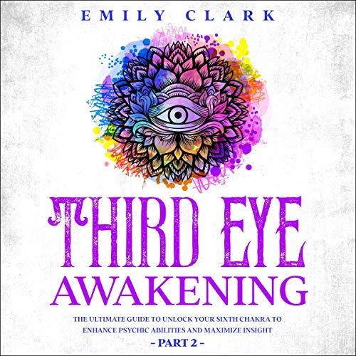 Third Eye Awakening: The Ultimate Guide to Unlock Your Sixth Chakra to Enhance Psychic Abilities and Maximize Insight - Part 2 cover art