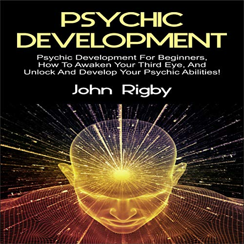 Psychic Development: Psychic Development for Beginners, How to Awaken Your Third Eye, and Unlock and Develop Your Psychic Abilities! audiobook cover art