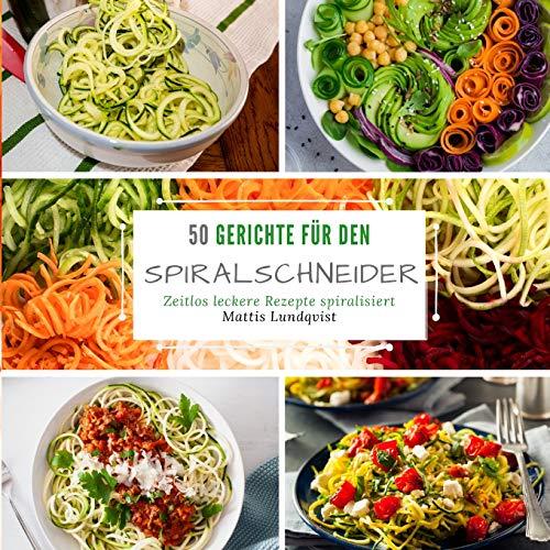50 Gerichte für den Spiralschneider: Zeitlos leckere Rezepte spiralisieren