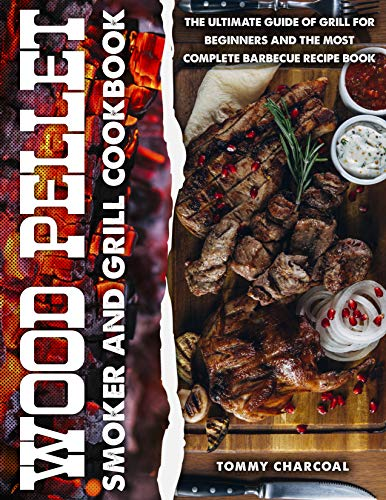Wood Pellet Smoker and Grill Cookbook: Every Barbecuer's Bible with 200+ Recipes to Make Delicious Meals on the Grill and Tasty Sauces for Every Backyard Cookout