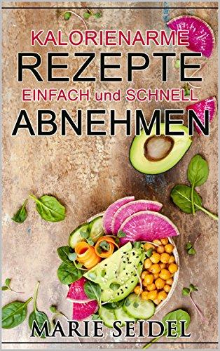 Kalorienarme Rezepte: Einfach und schnell abnehmen, Gewichtsverlust, Fett verbrennen, leckere Diät Rezepte, schnelle Gerichte, kein hungern, Stoffwechsel ankurbeln