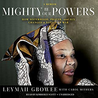 Mighty Be Our Powers     How Sisterhood, Prayer, and Sex Changed a Nation at War; a Memoir              By:                                                                                                                                 Leymah Gbowee,                                                                                        Carol Mithers                               Narrated by:                                                                                                                                 Kimberly Scott                      Length: 9 hrs and 6 mins     1 rating     Overall 5.0