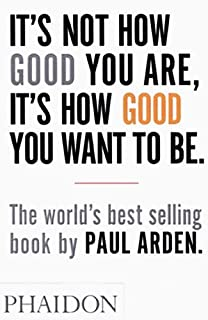 It's Not How Good You Are, It's How Good You Want to Be: The world's best-selling book by Paul Arden