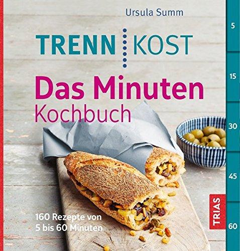 Trennkost - Das Minuten-Kochbuch: 160 Rezepte von 5 bis 60 Minuten