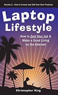 Laptop Lifestyle - How to Quit Your Job and Make a Good Living on the Internet (Volume 2 - How to Create and Sell Your Own Products)