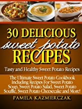 30 Delicious Sweet Potato Recipes – Tasty and Healthy Sweet Potato Recipes (The Ultimate Sweet Potato Cookbook Including Recipes For Sweet Potato Soup, ... Salad, Sweet Potato Souffle and More 1)