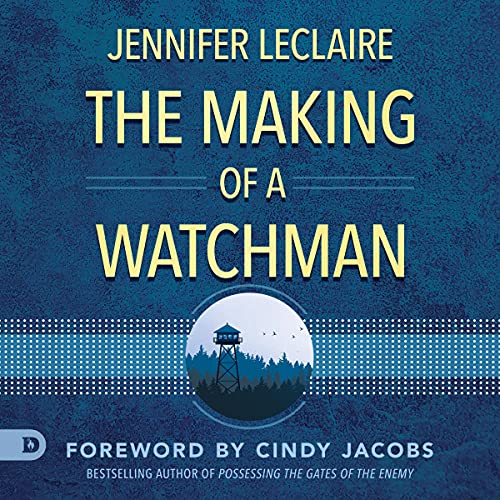 The Making of a Watchman: Practical Training for Prophetic Prayer & Powerful Intercession Audiobook By Jennifer LeClaire cover art