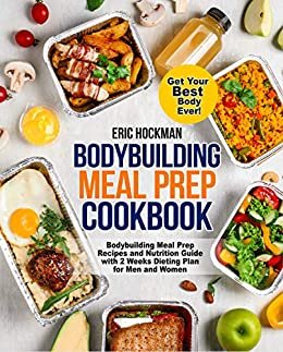 Bodybuilding Meal Prep Cookbook: Bodybuilding Meal Prep Recipes and Nutrition Guide with 2 Weeks Dieting Plan for Men and Women. Get Your Best Body Ever! (Healthy Meal Planning for