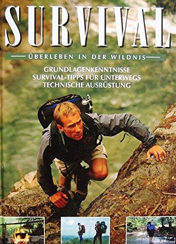 Survival. Überleben in der Wildnis. Grundlagenkenntnisse - Survival-Tipps - für Unterwegs - Technische Ausrüstung