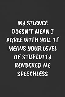 MY SILENCE DOESN'T MEAN I AGREE WITH YOU. IT MEANS YOUR LEVEL OF STUPIDITY RENDERED ME SPEECHLESS: Sarcastic Humor Blank Lined Journal - Funny Black Cover Gift Notebook