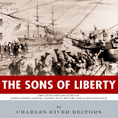 The Sons of Liberty: The Lives and Legacies of John Adams, Samuel Adams, Paul Revere and John Hancock audiobook cover art