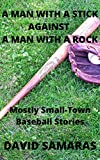 A Man With A Stick Against A Man With A Rock : Mainly Small-Town Baseball Stories