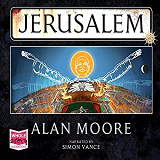 Jerusalem                   By:                                                                                                                                 Alan Moore                               Narrated by:                                                                                                                                 Simon Vance                      Length: 60 hrs and 43 mins     242 ratings     Overall 4.3