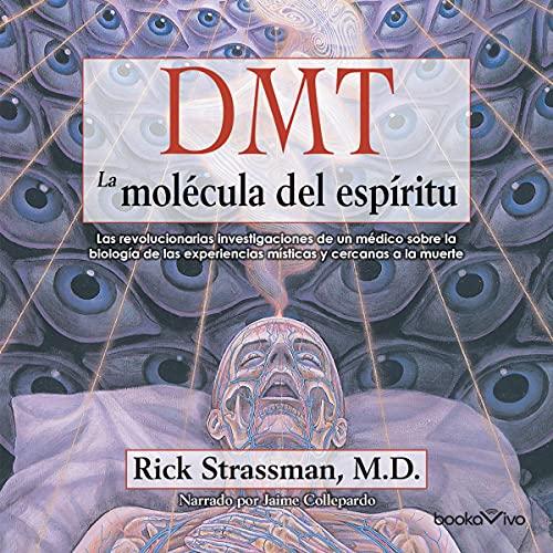 DMT - La molécula del espíritu: Las revolucionarias investigaciones de un médico sobre la biolog