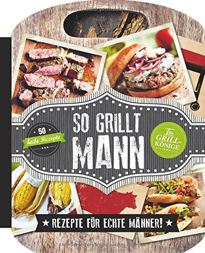 So grillt Mann: Rezepte für echte Männer!
