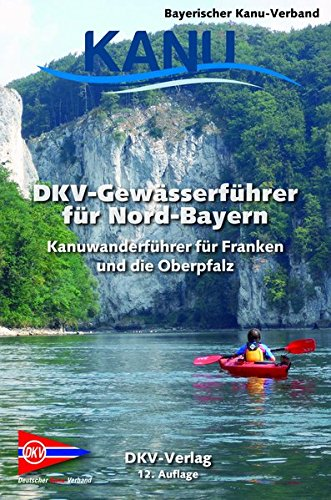 DKV-Gewässerführer für Nord-Bayern: Kanuwanderführer für Franken und die Oberpfalz (DKV-Regionalführer)