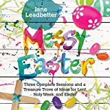 Messy Easter: Three Complete Sessions and a Treasure Trove of Ideas for Lent, Holy Week, and Easter (Messy Church Series)