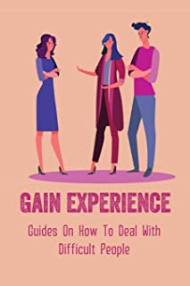 Gain Experience: Guides On How To Deal With Difficult People: Expert Tactics For Dealing With Difficult People